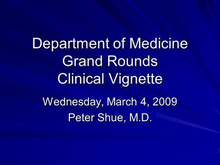 Department of Medicine Grand Rounds Clinical Vignette Wednesday, March 4, 2009 Peter Shue, M.D.