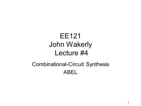 1 EE121 John Wakerly Lecture #4 Combinational-Circuit Synthesis ABEL.
