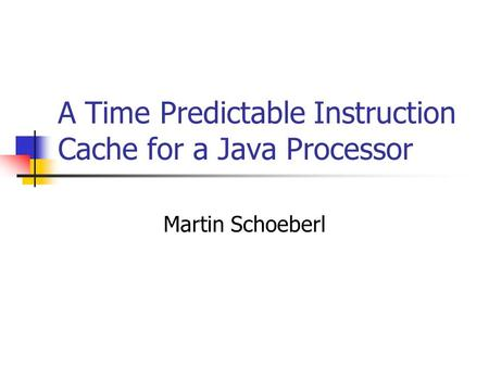 A Time Predictable Instruction Cache for a Java Processor Martin Schoeberl.