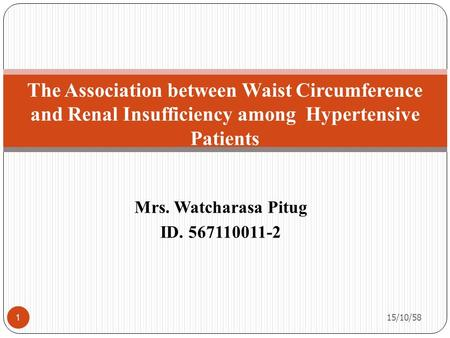 Mrs. Watcharasa Pitug ID. 567110011-2 The Association between Waist Circumference and Renal Insufficiency among Hypertensive Patients 15/10/58 1.