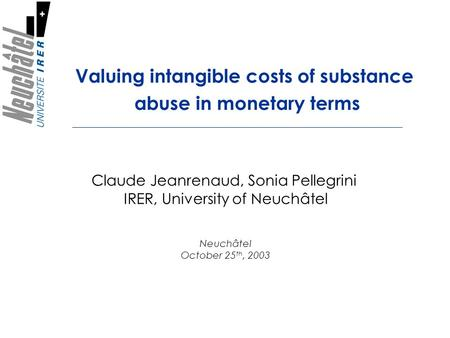 Valuing intangible costs of substance abuse in monetary terms Claude Jeanrenaud, Sonia Pellegrini IRER, University of Neuchâtel Neuchâtel October 25 th,