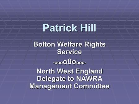 Patrick Hill Bolton Welfare Rights Service -ooo o0o ooo- North West England Delegate to NAWRA Management Committee.