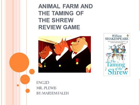 ANIMAL FARM AND THE TAMING OF THE SHREW REVIEW GAME ENG2D Mr. Plewis By: Maryem faleh.