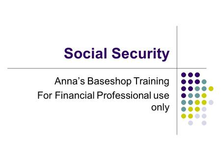 Social Security Anna's Baseshop Training For Financial Professional use only.