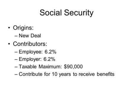 Social Security Origins: –New Deal Contributors: –Employee: 6.2% –Employer: 6.2% –Taxable Maximum: $90,000 –Contribute for 10 years to receive benefits.