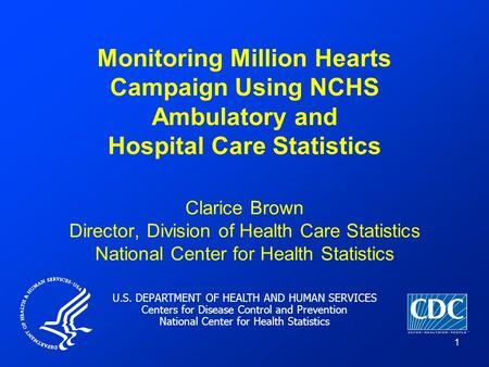 U.S. DEPARTMENT OF HEALTH AND HUMAN SERVICES Centers for Disease Control and Prevention National Center for Health Statistics 1 Monitoring Million Hearts.