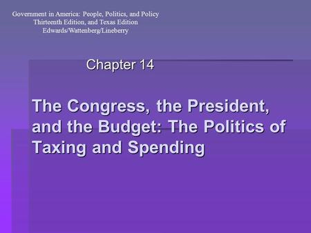The Congress, the President, and the Budget: The Politics of Taxing and Spending Chapter 14 Government in America: People, Politics, and Policy Thirteenth.