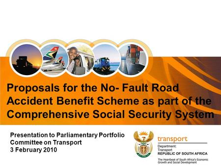 1 Presentation to Parliamentary Portfolio Committee on Transport 3 February 2010 Proposals for the No- Fault Road Accident Benefit Scheme as part of the.