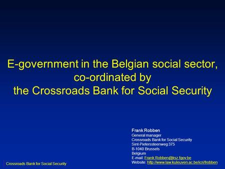 E-government in the Belgian social sector, co-ordinated by the Crossroads Bank for Social Security Frank Robben General manager Crossroads Bank for Social.