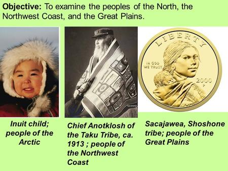 Objective: To examine the peoples of the North, the Northwest Coast, and the Great Plains. Inuit child; people of the Arctic Sacajawea, Shoshone tribe;