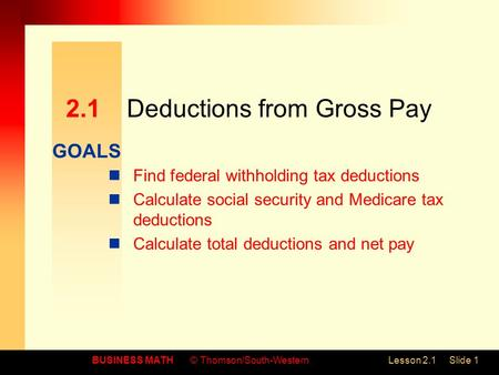 GOALS BUSINESS MATH© Thomson/South-WesternLesson 2.1Slide 1 2.1Deductions from Gross Pay Find federal withholding tax deductions Calculate social security.