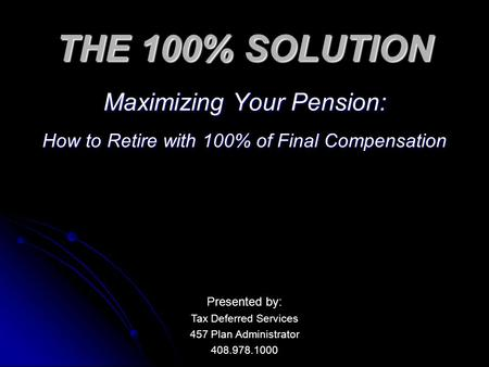 THE 100% SOLUTION Maximizing Your Pension: How to Retire with 100% of Final Compensation Presented by: Tax Deferred Services 457 Plan Administrator 408.978.1000.