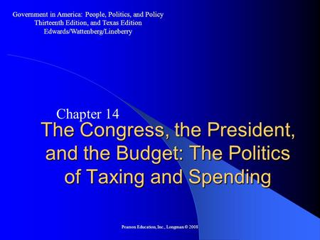 Pearson Education, Inc., Longman © 2008 The Congress, the President, and the Budget: The Politics of Taxing and Spending Chapter 14 Government in America: