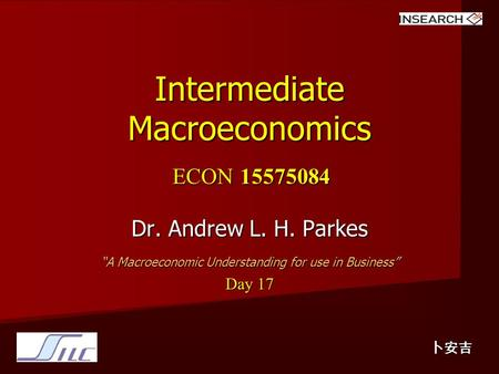 "Intermediate Macroeconomics ECON 15575084 Dr. Andrew L. H. Parkes ""A Macroeconomic Understanding for use in Business"" Day 17 卜安吉."