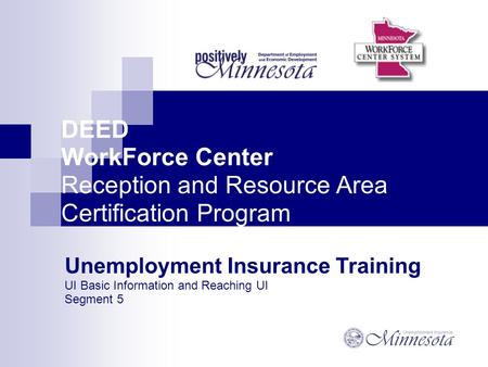 DEED WorkForce Center Reception and Resource Area Certification Program Unemployment Insurance Training UI Basic Information and Reaching UI Segment 5.