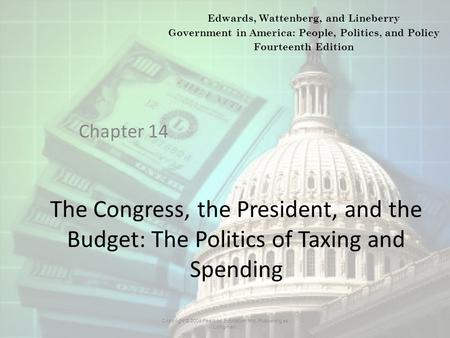 The Congress, the President, and the Budget: The Politics of Taxing and Spending Chapter 14 Copyright © 2009 Pearson Education, Inc. Publishing as Longman.