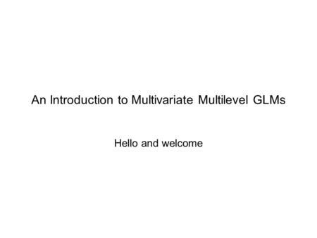 An Introduction to Multivariate Multilevel GLMs Hello and welcome.