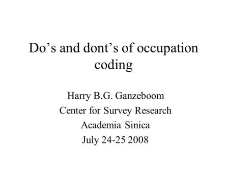 Do's and dont's of occupation coding Harry B.G. Ganzeboom Center for Survey Research Academia Sinica July 24-25 2008.