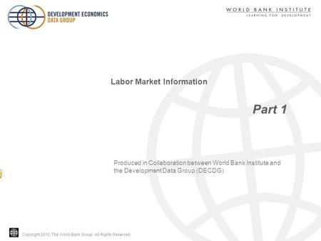 Copyright 2010, The World Bank Group. All Rights Reserved. Part 1 Labor Market Information Produced in Collaboration between World Bank Institute and the.