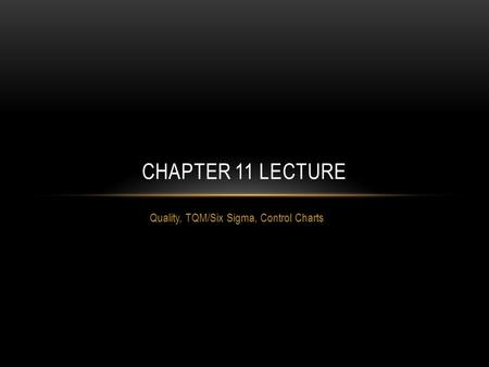Quality, TQM/Six Sigma, Control Charts CHAPTER 11 LECTURE.