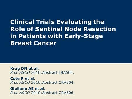 Clinical Trials Evaluating the Role of Sentinel Node Resection in Patients with Early-Stage Breast Cancer Krag DN et al. Proc ASCO 2010;Abstract LBA505.