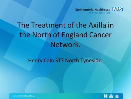 The Treatment of the Axilla in the North of England Cancer Network. Henry Cain ST7 North Tyneside.