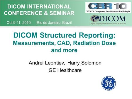 DICOM INTERNATIONAL CONFERENCE & SEMINAR Oct 9-11, 2010 Rio de Janeiro, Brazil DICOM Structured Reporting: Measurements, CAD, Radiation Dose and more Andrei.