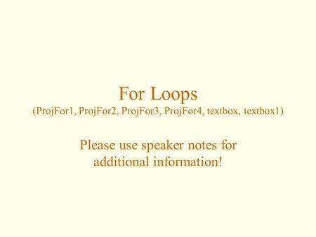 For Loops (ProjFor1, ProjFor2, ProjFor3, ProjFor4, textbox, textbox1) Please use speaker notes for additional information!