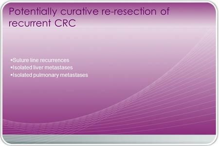 Potentially curative re-resection of recurrent CRC  Suture line recurrences  Isolated liver metastases  Isolated pulmonary metastases.