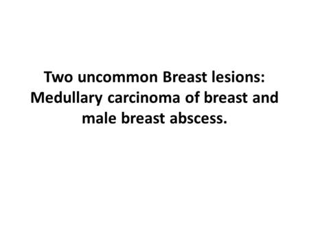 Two uncommon Breast lesions: Medullary carcinoma of breast and male breast abscess.