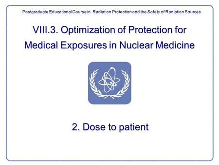 VIII.3. Optimization of Protection for Medical Exposures in Nuclear Medicine 2. Dose to patient Postgraduate Educational Course in Radiation Protection.