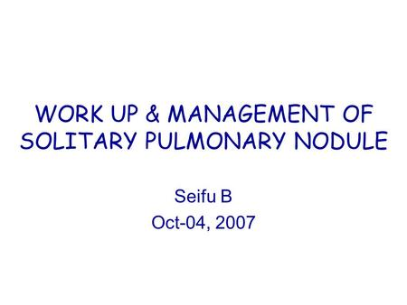 WORK UP & MANAGEMENT OF SOLITARY PULMONARY NODULE Seifu B Oct-04, 2007.