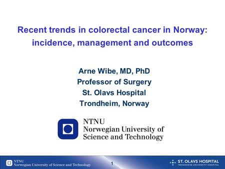 1 Recent trends in colorectal cancer in Norway: incidence, management and outcomes Arne Wibe, MD, PhD Professor of Surgery St. Olavs Hospital Trondheim,