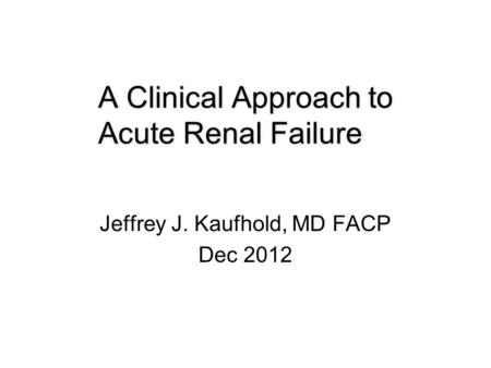 A Clinical Approach to Acute Renal Failure Jeffrey J. Kaufhold, MD FACP Dec 2012.