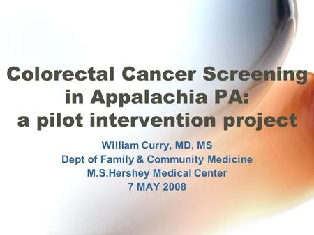 Colorectal Cancer Screening in Appalachia PA: a pilot intervention project William Curry, MD, MS Dept of Family & Community Medicine M.S.Hershey Medical.