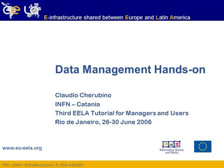 FP6−2004−Infrastructures−6-SSA-026409 www.eu-eela.org E-infrastructure shared between Europe and Latin America Data Management Hands-on Claudio Cherubino.