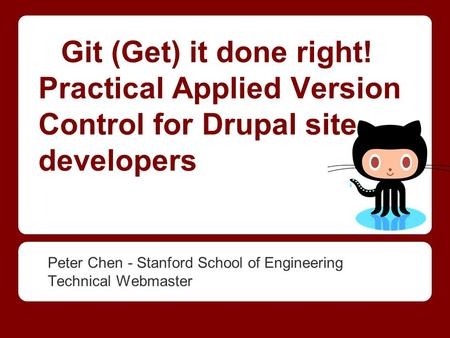 Git (Get) it done right! Practical Applied Version Control for Drupal site developers Peter Chen - Stanford School of Engineering Technical Webmaster.