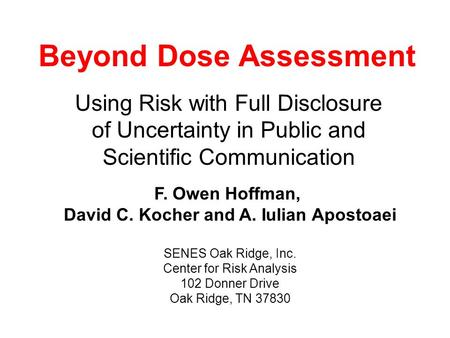 Beyond Dose Assessment Using Risk with Full Disclosure of Uncertainty in Public and Scientific Communication F. Owen Hoffman, David C. Kocher and A. Iulian.