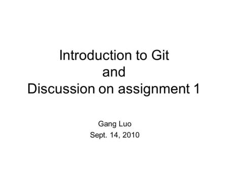 Introduction to Git and Discussion on assignment 1 Gang Luo Sept. 14, 2010.