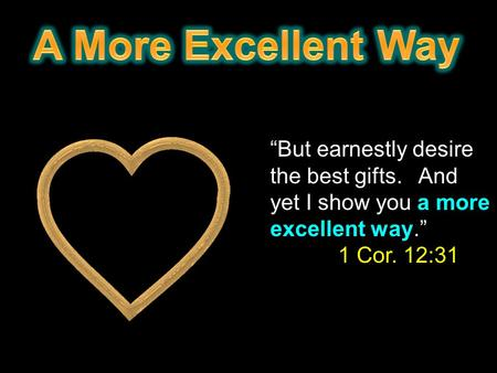 """But earnestly desire the best gifts. And yet I show you a more excellent way."" 1 Cor. 12:31."