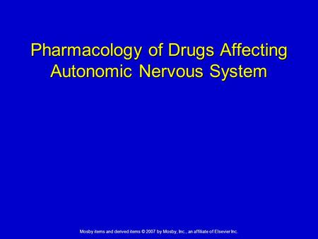 Mosby items and derived items © 2007 by Mosby, Inc., an affiliate of Elsevier Inc. Pharmacology of Drugs Affecting Autonomic Nervous System.