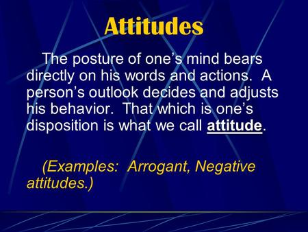 Attitudes attitude The posture of one's mind bears directly on his words and actions. A person's outlook decides and adjusts his behavior. That which is.