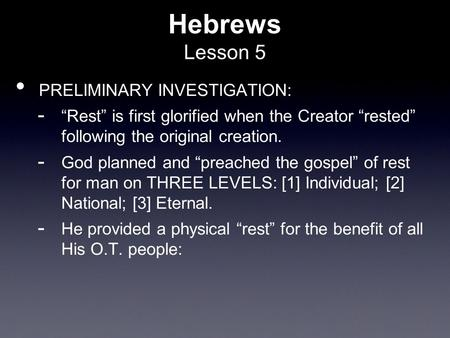 "Hebrews Lesson 5 PRELIMINARY INVESTIGATION:  ""Rest"" is first glorified when the Creator ""rested"" following the original creation.  God planned and ""preached."