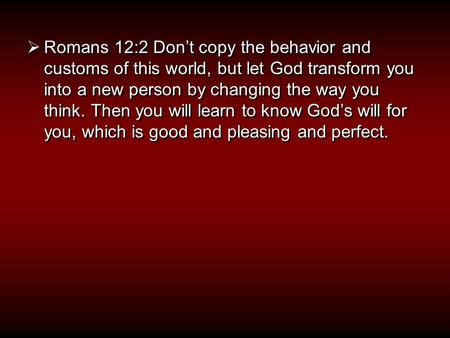  Romans 12:2 Don't copy the behavior and customs of this world, but let God transform you into a new person by changing the way you think. Then you will.