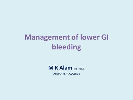 Management of lower GI bleeding M K Alam MS; FRCS ALMAAREFA COLLEGE.
