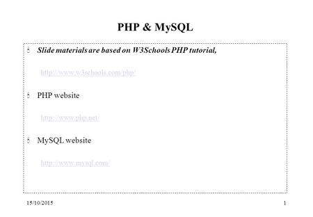 15/10/20151 PHP & MySQL 'Slide materials are based on W3Schools PHP tutorial,  'PHP website  'MySQL website.