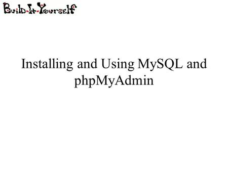 Installing and Using MySQL and phpMyAdmin. Last Time... Installing Apache server Installing PHP Running basic PHP scripts on the server Not necessary.
