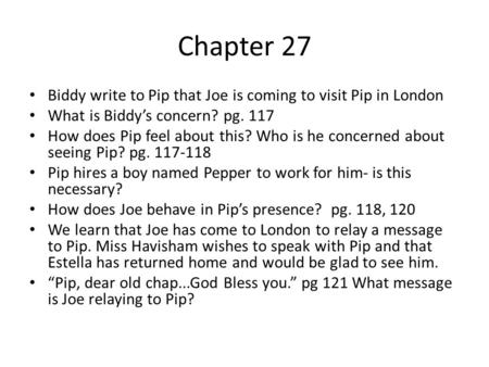 Chapter 27 Biddy write to Pip that Joe is coming to visit Pip in London What is Biddy's concern? pg. 117 How does Pip feel about this? Who is he concerned.