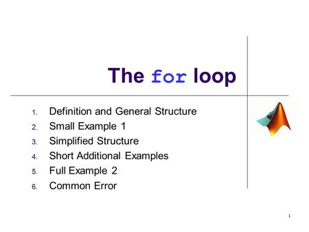 1. Definition and General Structure 2. Small Example 1 3. Simplified Structure 4. Short Additional Examples 5. Full Example 2 6. Common Error The for loop.