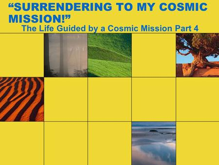 """SURRENDERING TO MY COSMIC MISSION!"" The Life Guided by a Cosmic Mission Part 4."